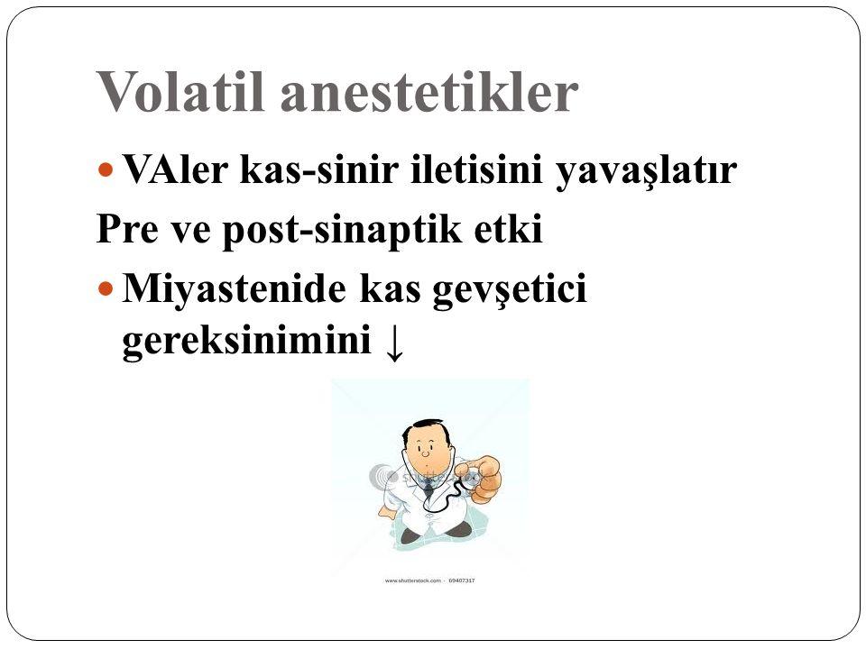 Volatil anestetikler VAler kas-sinir iletisini yavaşlatır Pre ve post-sinaptik etki Miyastenide kas gevşetici gereksinimini ↓