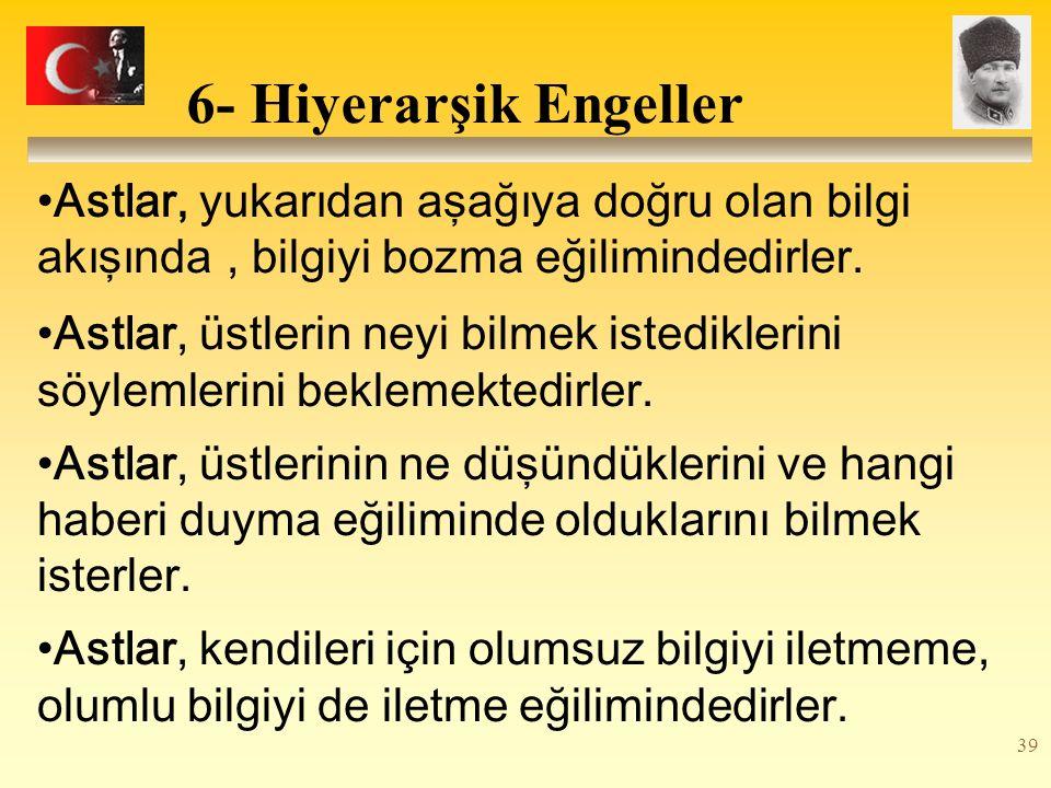 39 6- Hiyerarşik Engeller Astlar, yukarıdan aşağıya doğru olan bilgi akışında, bilgiyi bozma eğilimindedirler.
