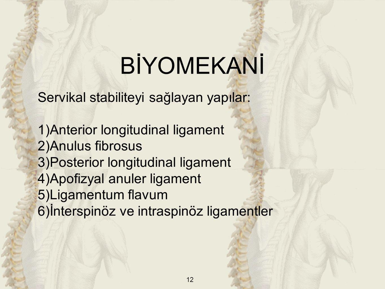 12 Servikal stabiliteyi sağlayan yapılar: 1)Anterior longitudinal ligament 2)Anulus fibrosus 3)Posterior longitudinal ligament 4)Apofizyal anuler ligament 5)Ligamentum flavum 6)İnterspinöz ve intraspinöz ligamentler BİYOMEKANİ