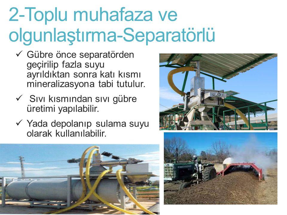2-Toplu muhafaza ve olgunlaştırma-Separatörlü Gübre önce separatörden geçirilip fazla suyu ayrıldıktan sonra katı kısmı mineralizasyona tabi tutulur.