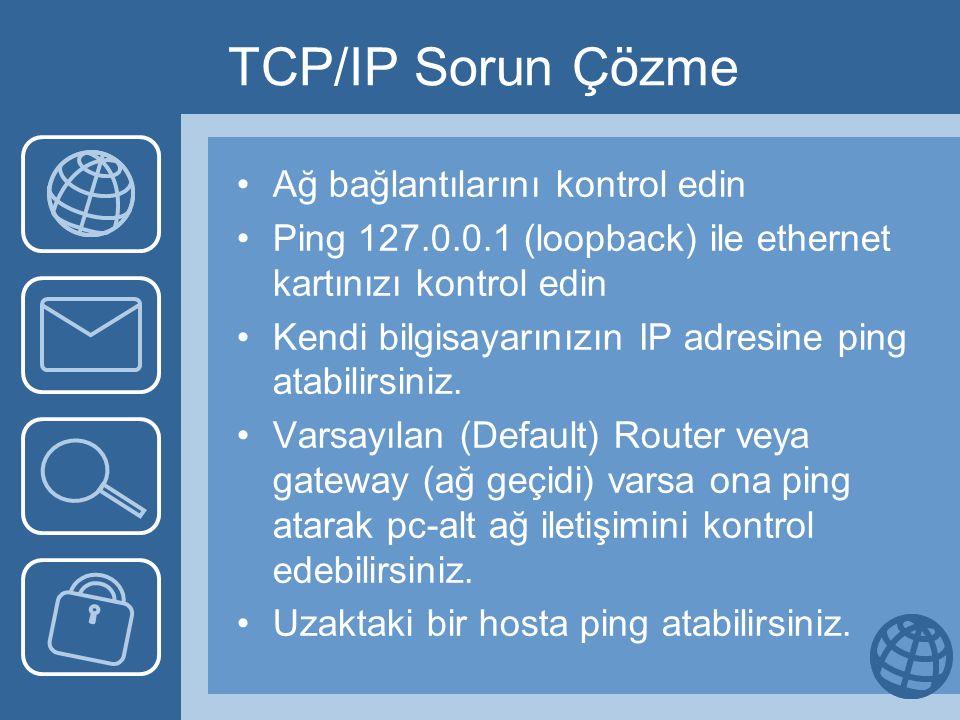 TCP/IP Sorun Çözme Ağ bağlantılarını kontrol edin Ping 127.0.0.1 (loopback) ile ethernet kartınızı kontrol edin Kendi bilgisayarınızın IP adresine pin