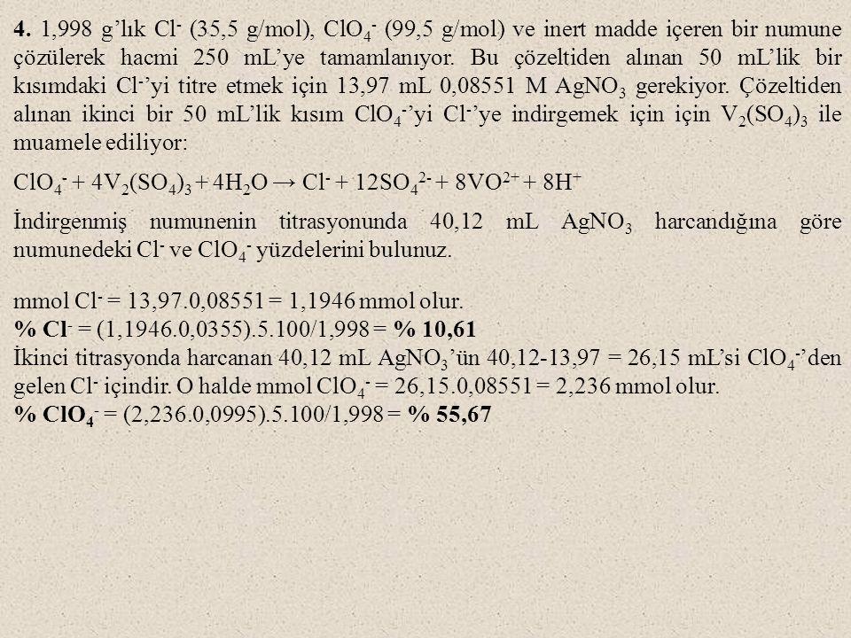 4. 1,998 g'lık Cl - (35,5 g/mol), ClO 4 - (99,5 g/mol) ve inert madde içeren bir numune çözülerek hacmi 250 mL'ye tamamlanıyor. Bu çözeltiden alınan 5