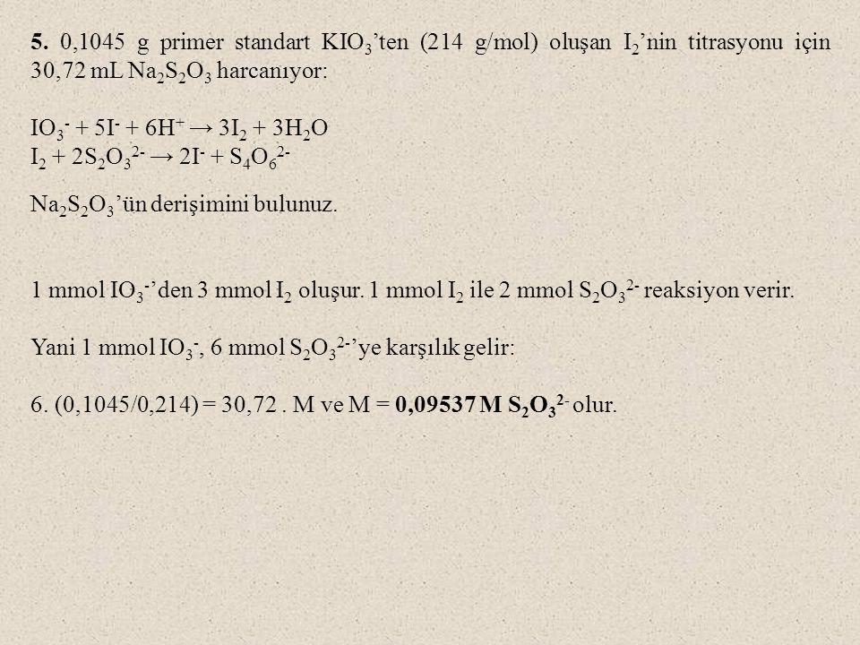 5. 0,1045 g primer standart KIO 3 'ten (214 g/mol) oluşan I 2 'nin titrasyonu için 30,72 mL Na 2 S 2 O 3 harcanıyor: IO 3 - + 5I - + 6H + → 3I 2 + 3H