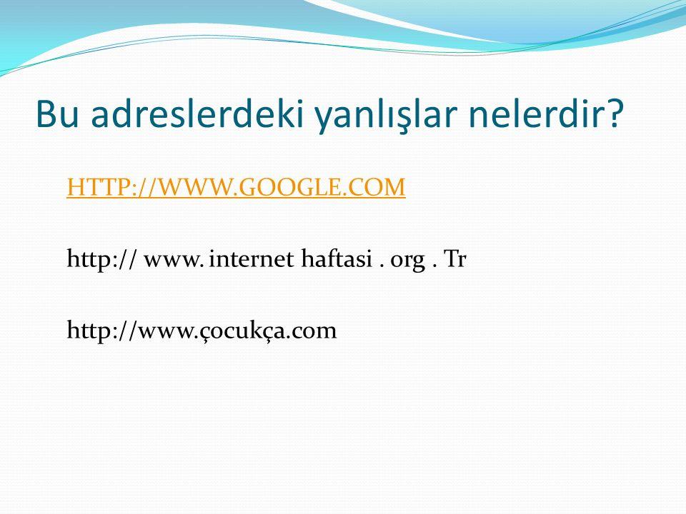 Bu adreslerdeki yanlışlar nelerdir? HTTP://WWW.GOOGLE.COM http:// www. internet haftasi. org. Tr http://www.çocukça.com