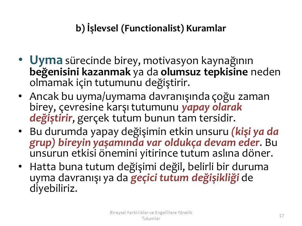 b) İşlevsel (Functionalist) Kuramlar Uyma sürecinde birey, motivasyon kaynağının beğenisini kazanmak ya da olumsuz tepkisine neden olmamak için tutumunu değiştirir.