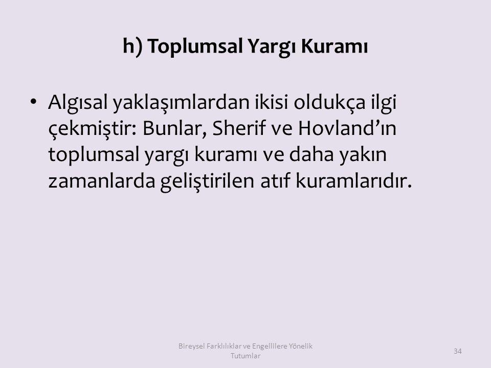 h) Toplumsal Yargı Kuramı Algısal yaklaşımlardan ikisi oldukça ilgi çekmiştir: Bunlar, Sherif ve Hovland'ın toplumsal yargı kuramı ve daha yakın zaman