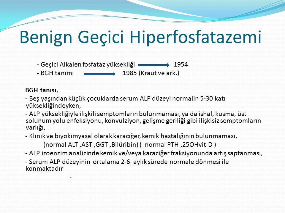 Benign Geçici Hiperfosfatazemi - Geçici Alkalen fosfataz yüksekliği 1954 - BGH tanımı 1985 (Kraut ve ark.) BGH tanısı, - Beş yaşından küçük çocuklarda serum ALP düzeyi normalin 5-30 katı yüksekliğindeyken, - ALP yüksekliğiyle ilişkili semptomların bulunmaması, ya da ishal, kusma, üst solunum yolu enfeksiyonu, konvulziyon, gelişme geriliği gibi ilişkisiz semptomların varlığı, - Klinik ve biyokimyasal olarak karaciğer, kemik hastalığının bulunmaması, (normal ALT,AST,GGT,Bilüribin) ( normal PTH,25OHvit-D ) - ALP izoenzim analizinde kemik ve/veya karaciğer fraksiyonunda artış saptanması, - Serum ALP düzeyinin ortalama 2-6 aylık sürede normale dönmesi ile konmaktadır -