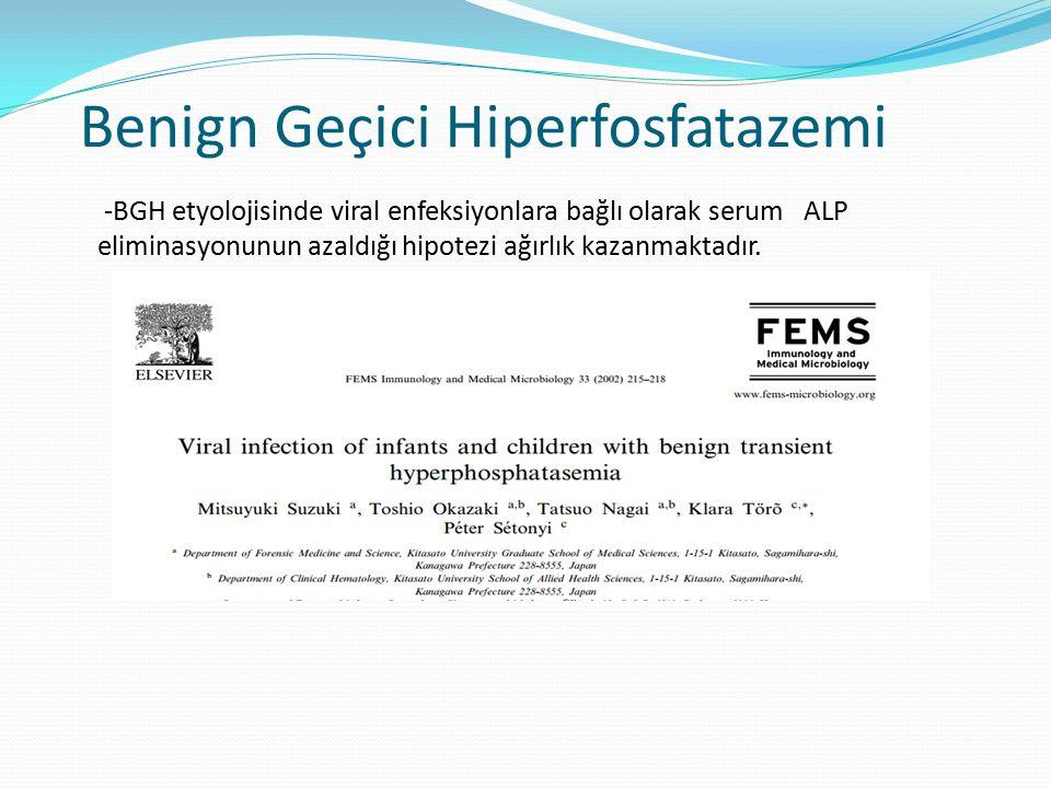 Benign Geçici Hiperfosfatazemi -BGH etyolojisinde viral enfeksiyonlara bağlı olarak serum ALP eliminasyonunun azaldığı hipotezi ağırlık kazanmaktadır.