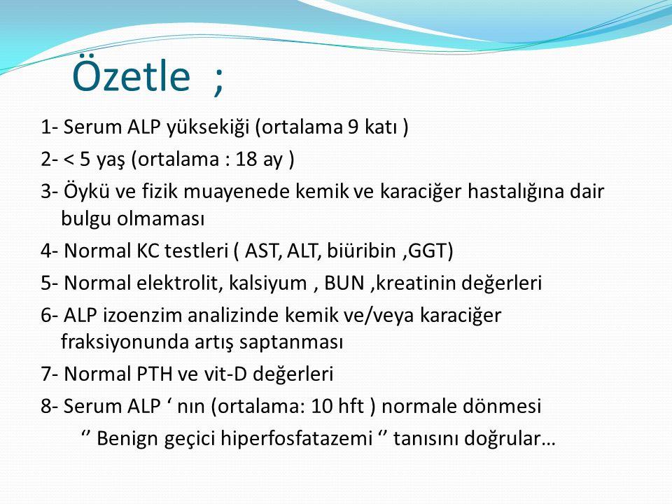 Özetle ; 1- Serum ALP yüksekiği (ortalama 9 katı ) 2- < 5 yaş (ortalama : 18 ay ) 3- Öykü ve fizik muayenede kemik ve karaciğer hastalığına dair bulgu olmaması 4- Normal KC testleri ( AST, ALT, biüribin,GGT) 5- Normal elektrolit, kalsiyum, BUN,kreatinin değerleri 6- ALP izoenzim analizinde kemik ve/veya karaciğer fraksiyonunda artış saptanması 7- Normal PTH ve vit-D değerleri 8- Serum ALP ' nın (ortalama: 10 hft ) normale dönmesi '' Benign geçici hiperfosfatazemi '' tanısını doğrular…