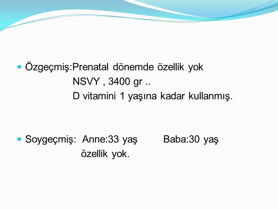 Özgeçmiş:Prenatal dönemde özellik yok NSVY, 3400 gr..