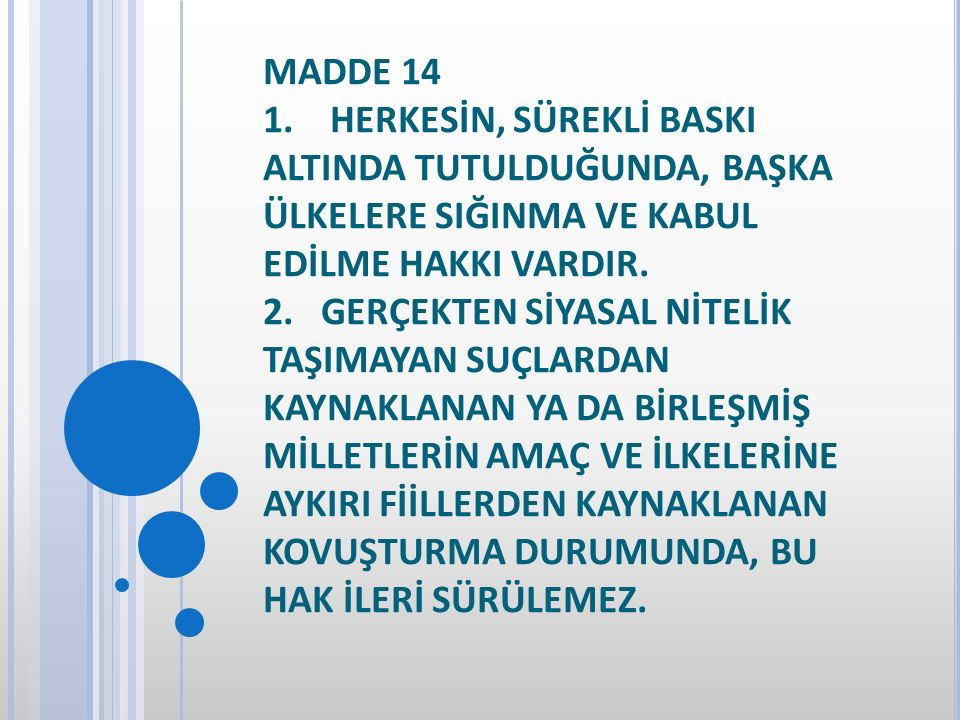 MADDE 14 1. HERKESİN, SÜREKLİ BASKI ALTINDA TUTULDUĞUNDA, BAŞKA ÜLKELERE SIĞINMA VE KABUL EDİLME HAKKI VARDIR. 2. GERÇEKTEN SİYASAL NİTELİK TAŞIMAYAN
