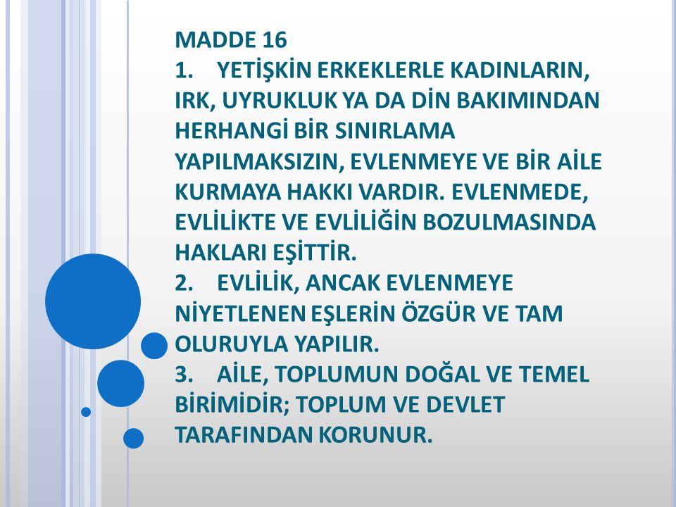 MADDE 16 1. YETİŞKİN ERKEKLERLE KADINLARIN, IRK, UYRUKLUK YA DA DİN BAKIMINDAN HERHANGİ BİR SINIRLAMA YAPILMAKSIZIN, EVLENMEYE VE BİR AİLE KURMAYA HAK