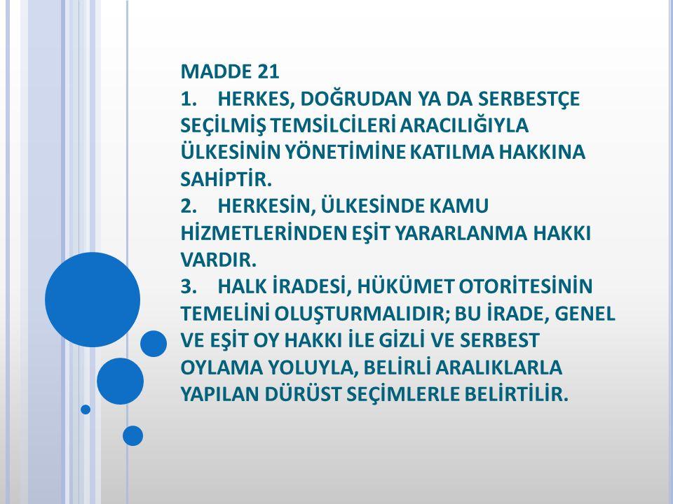 MADDE 21 1. HERKES, DOĞRUDAN YA DA SERBESTÇE SEÇİLMİŞ TEMSİLCİLERİ ARACILIĞIYLA ÜLKESİNİN YÖNETİMİNE KATILMA HAKKINA SAHİPTİR. 2. HERKESİN, ÜLKESİNDE