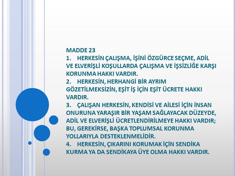 MADDE 23 1. HERKESİN ÇALIŞMA, İŞİNİ ÖZGÜRCE SEÇME, ADİL VE ELVERİŞLİ KOŞULLARDA ÇALIŞMA VE İŞSİZLİĞE KARŞI KORUNMA HAKKI VARDIR. 2. HERKESİN, HERHANGİ