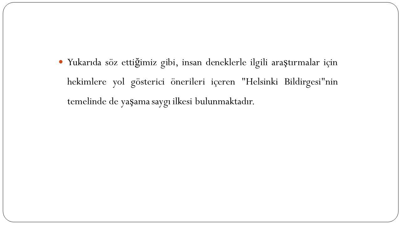 Yukarıda söz etti ğ imiz gibi, insan deneklerle ilgili ara ş tırmalar için hekimlere yol gösterici önerileri içeren Helsinki Bildirgesi nin temelinde de ya ş ama saygı ilkesi bulunmaktadır.