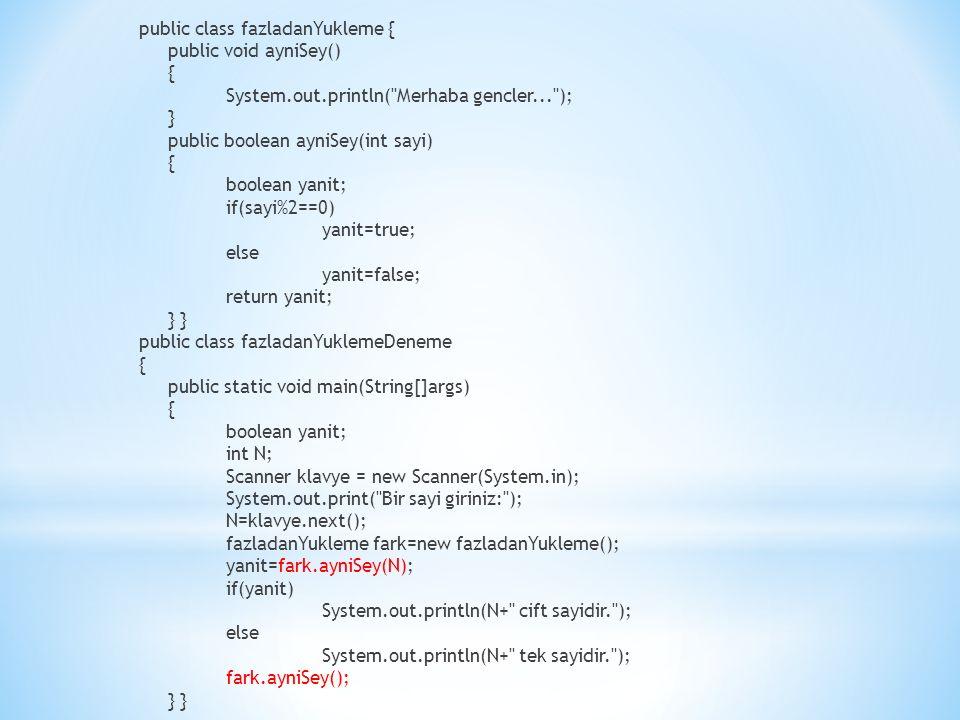 public class fazladanYukleme { public void ayniSey() { System.out.println( Merhaba gencler... ); } public boolean ayniSey(int sayi) { boolean yanit; if(sayi%2==0) yanit=true; else yanit=false; return yanit; } public class fazladanYuklemeDeneme { public static void main(String[]args) { boolean yanit; int N; Scanner klavye = new Scanner(System.in); System.out.print( Bir sayi giriniz: ); N=klavye.next(); fazladanYukleme fark=new fazladanYukleme(); yanit=fark.ayniSey(N); if(yanit) System.out.println(N+ cift sayidir. ); else System.out.println(N+ tek sayidir. ); fark.ayniSey(); }