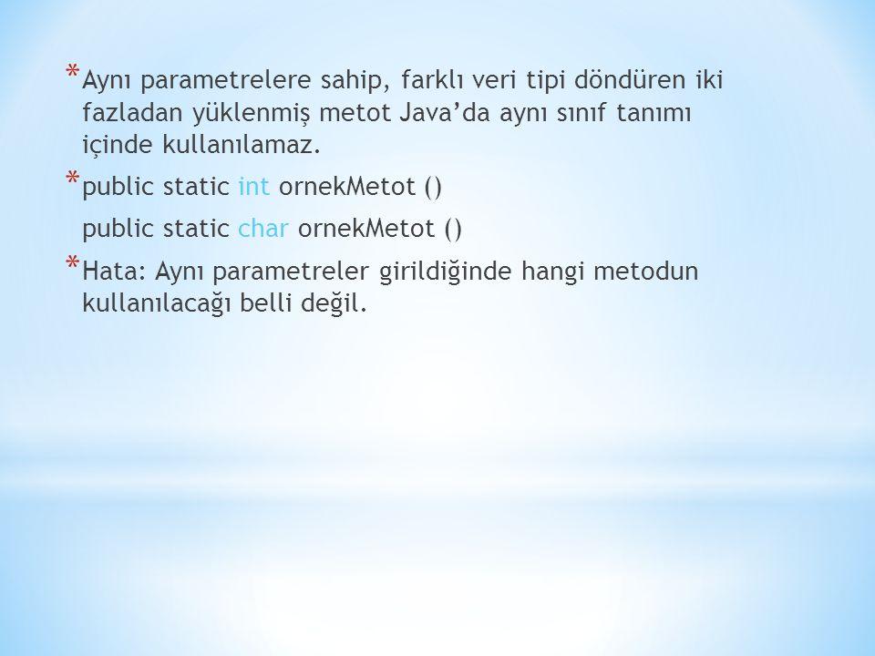 * Aynı parametrelere sahip, farklı veri tipi döndüren iki fazladan yüklenmiş metot Java'da aynı sınıf tanımı içinde kullanılamaz.
