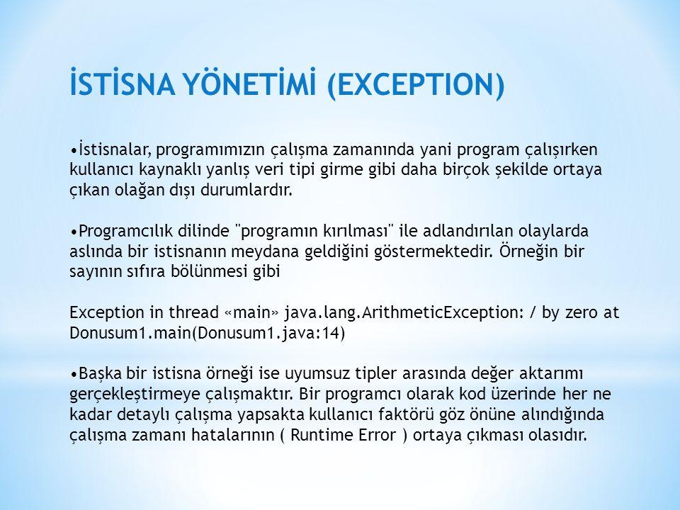 İSTİSNA YÖNETİMİ (EXCEPTION) İstisnalar, programımızın çalışma zamanında yani program çalışırken kullanıcı kaynaklı yanlış veri tipi girme gibi daha birçok şekilde ortaya çıkan olağan dışı durumlardır.