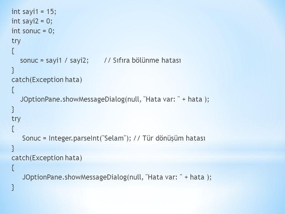 int sayi1 = 15; int sayi2 = 0; int sonuc = 0; try { sonuc = sayi1 / sayi2; // Sıfıra bölünme hatası } catch(Exception hata) { JOptionPane.showMessageDialog(null, Hata var: + hata ); } try { Sonuc = Integer.parseInt( Selam ); // Tür dönüşüm hatası } catch(Exception hata) { JOptionPane.showMessageDialog(null, Hata var: + hata ); }