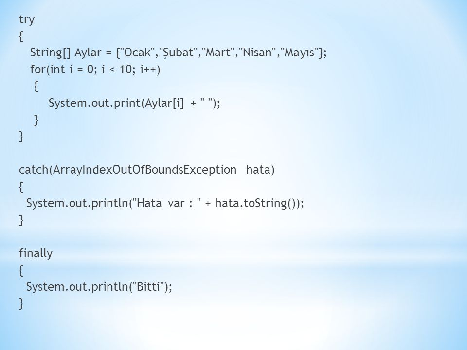 try { String[] Aylar = { Ocak , Şubat , Mart , Nisan , Mayıs }; for(int i = 0; i < 10; i++) { System.out.print(Aylar[i] + ); } catch(ArrayIndexOutOfBoundsException hata) { System.out.println( Hata var : + hata.toString()); } finally { System.out.println( Bitti ); }