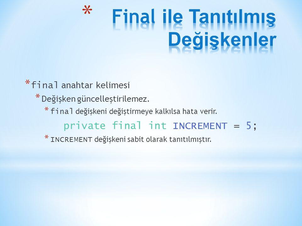 * final anahtar kelimesi * Değişken güncelleştirilemez. * final değişkeni değiştirmeye kalkılsa hata verir. private final int INCREMENT = 5; * INCREME
