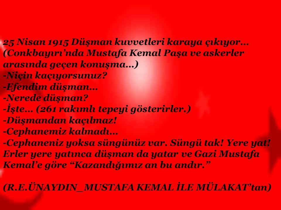 25 Nisan 1915 Düşman kuvvetleri karaya çıkıyor… (Conkbayırı'nda Mustafa Kemal Paşa ve askerler arasında geçen konuşma…) -Niçin kaçıyorsunuz.