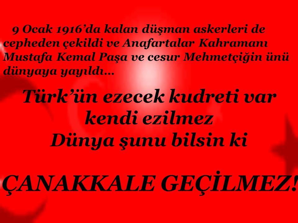 Türk'ün ezecek kudreti var kendi ezilmez Dünya şunu bilsin ki ÇANAKKALE GEÇİLMEZ.