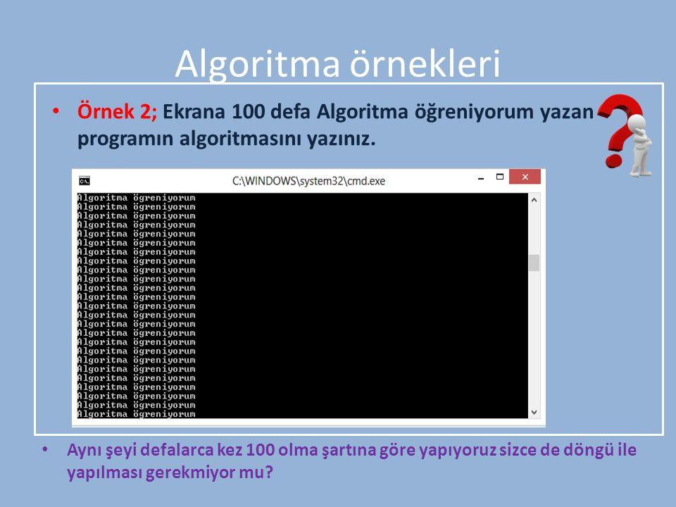 Algoritma örnekleri Örnek 2; Ekrana 100 defa Algoritma öğreniyorum yazan programın algoritmasını yazınız. Aynı şeyi defalarca kez 100 olma şartına gör