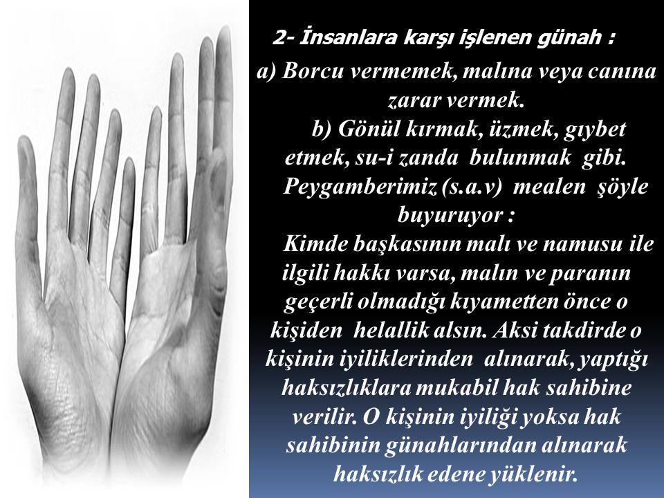 2- İnsanlara karşı işlenen günah : a) Borcu vermemek, malına veya canına zarar vermek. b) Gönül kırmak, üzmek, gıybet etmek, su-i zanda bulunmak gibi.