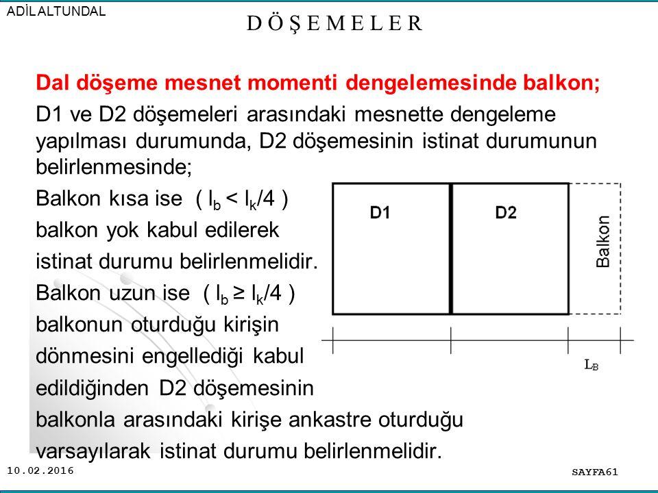 10.02.2016 Dal döşeme mesnet momenti dengelemesinde balkon; D1 ve D2 döşemeleri arasındaki mesnette dengeleme yapılması durumunda, D2 döşemesinin istinat durumunun belirlenmesinde; Balkon kısa ise ( l b < l k /4 ) balkon yok kabul edilerek istinat durumu belirlenmelidir.