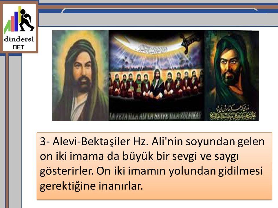 3- Alevi-Bektaşiler Hz. Ali'nin soyundan gelen on iki imama da büyük bir sevgi ve saygı gösterirler. On iki imamın yolundan gidilmesi gerektiğine inan