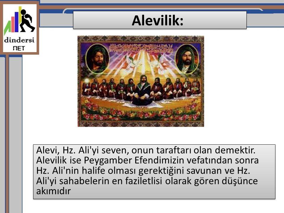 Alevilik: Alevi, Hz. Ali'yi seven, onun taraftarı olan demektir. Alevilik ise Peygamber Efendimizin vefatından sonra Hz. Ali'nin halife olması gerekti