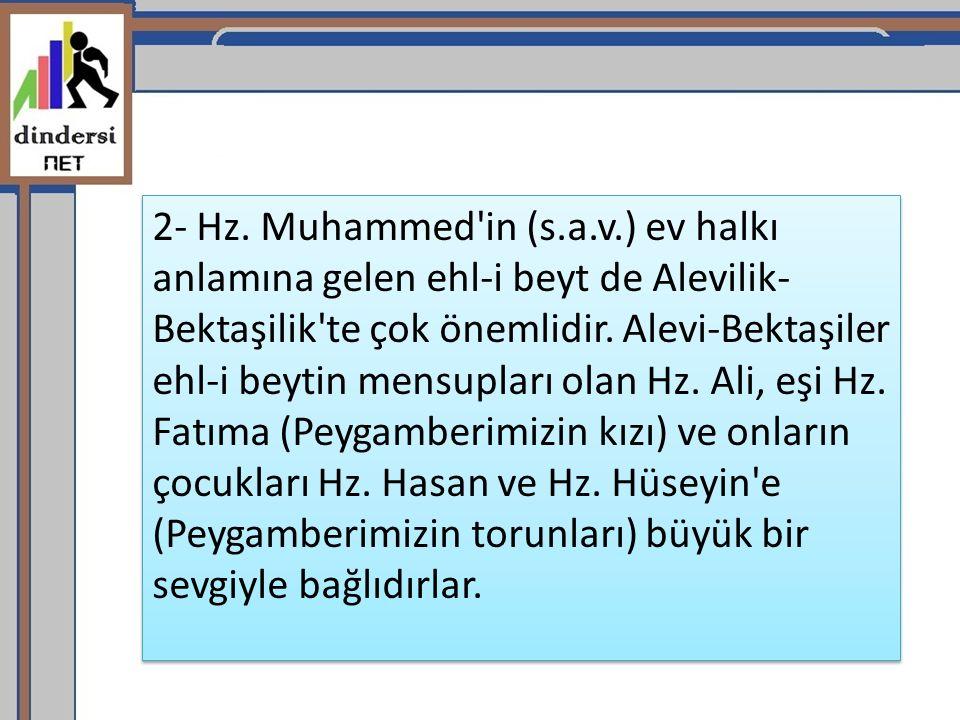 2- Hz. Muhammed'in (s.a.v.) ev halkı anlamına gelen ehl-i beyt de Alevilik- Bektaşilik'te çok önemlidir. Alevi-Bektaşiler ehl-i beytin mensupları olan