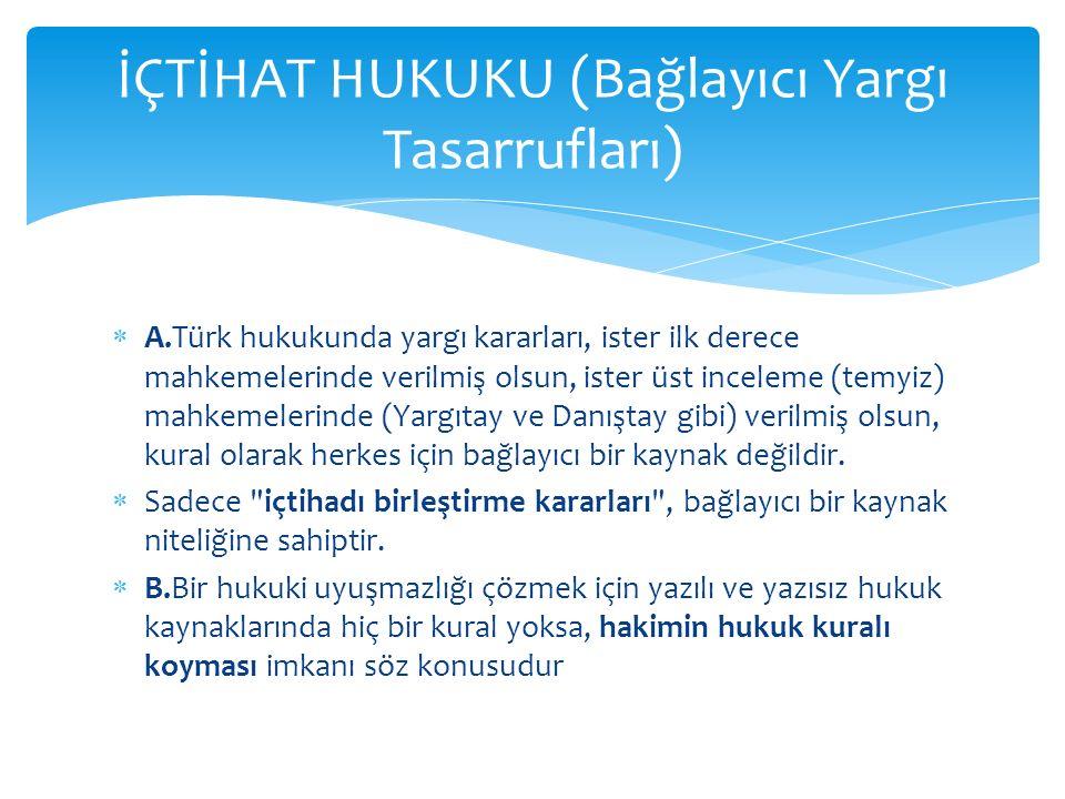  A.Türk hukukunda yargı kararları, ister ilk derece mahkemelerinde verilmiş olsun, ister üst inceleme (temyiz) mahkemelerinde (Yargıtay ve Danıştay gibi) verilmiş olsun, kural olarak herkes için bağlayıcı bir kaynak değildir.