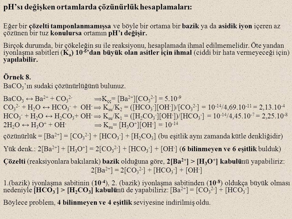 pH'sı değişken ortamlarda çözünürlük hesaplamaları: Eğer bir çözelti tamponlanmamışsa ve böyle bir ortama bir bazik ya da asidik iyon içeren az çözüne