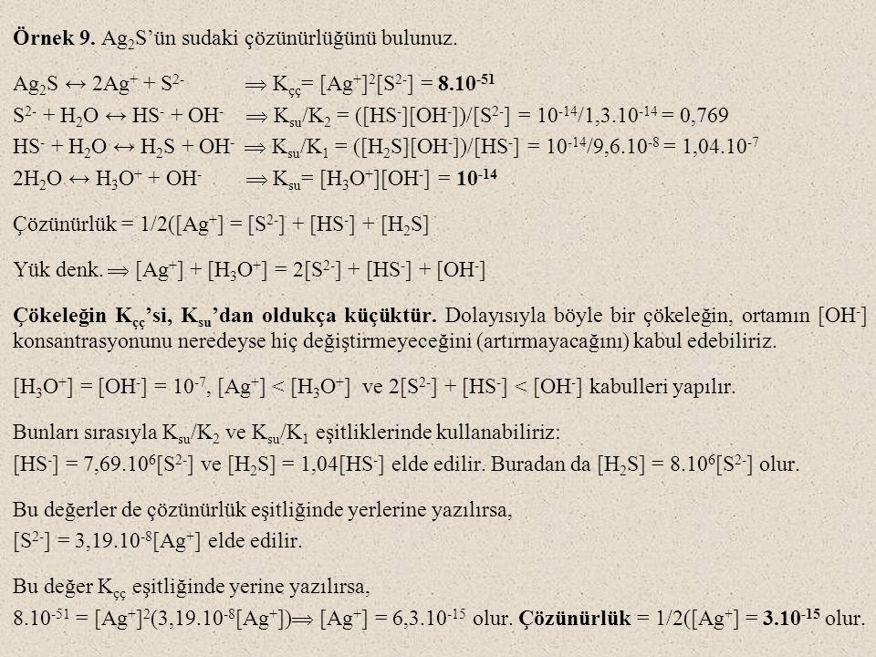 Örnek 9. Ag 2 S'ün sudaki çözünürlüğünü bulunuz. Ag 2 S ↔ 2Ag + + S 2-  K çç = [Ag + ] 2 [S 2- ] = 8.10 -51 S 2- + H 2 O ↔ HS - + OH -  K su /K 2 =