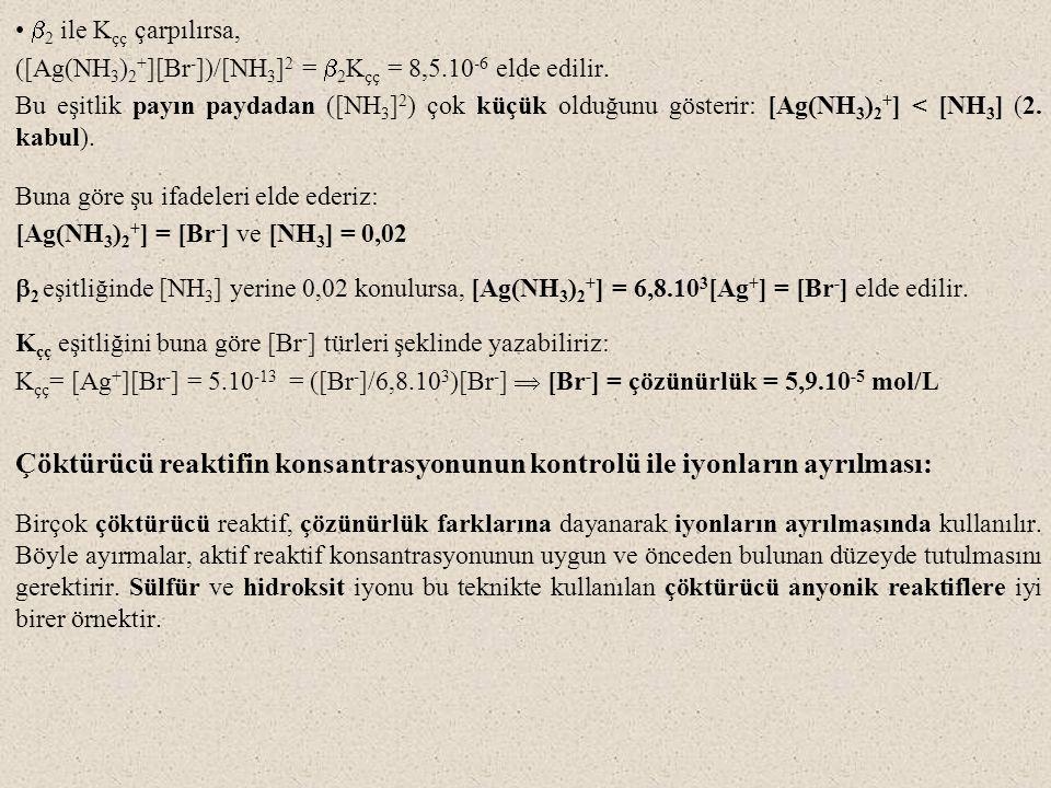  2 ile K çç çarpılırsa, ([Ag(NH 3 ) 2 + ][Br - ])/[NH 3 ] 2 =  2 K çç = 8,5.10 -6 elde edilir. Bu eşitlik payın paydadan ([NH 3 ] 2 ) çok küçük oldu
