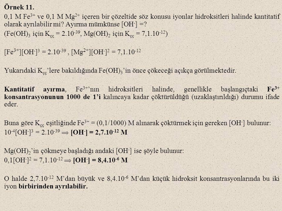 Örnek 11. 0,1 M Fe 3+ ve 0,1 M Mg 2+ içeren bir çözeltide söz konusu iyonlar hidroksitleri halinde kantitatif olarak ayrılabilir mi? Ayırma mümkünse [