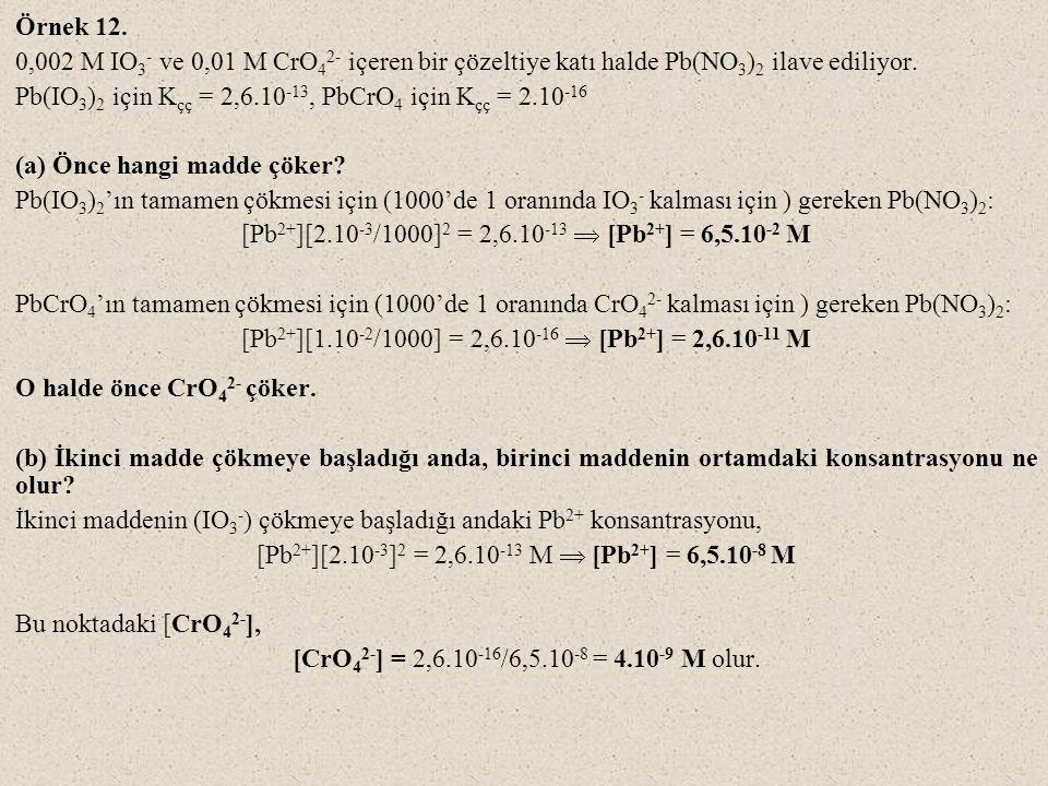 Örnek 12. 0,002 M IO 3 - ve 0,01 M CrO 4 2- içeren bir çözeltiye katı halde Pb(NO 3 ) 2 ilave ediliyor. Pb(IO 3 ) 2 için K çç = 2,6.10 -13, PbCrO 4 iç