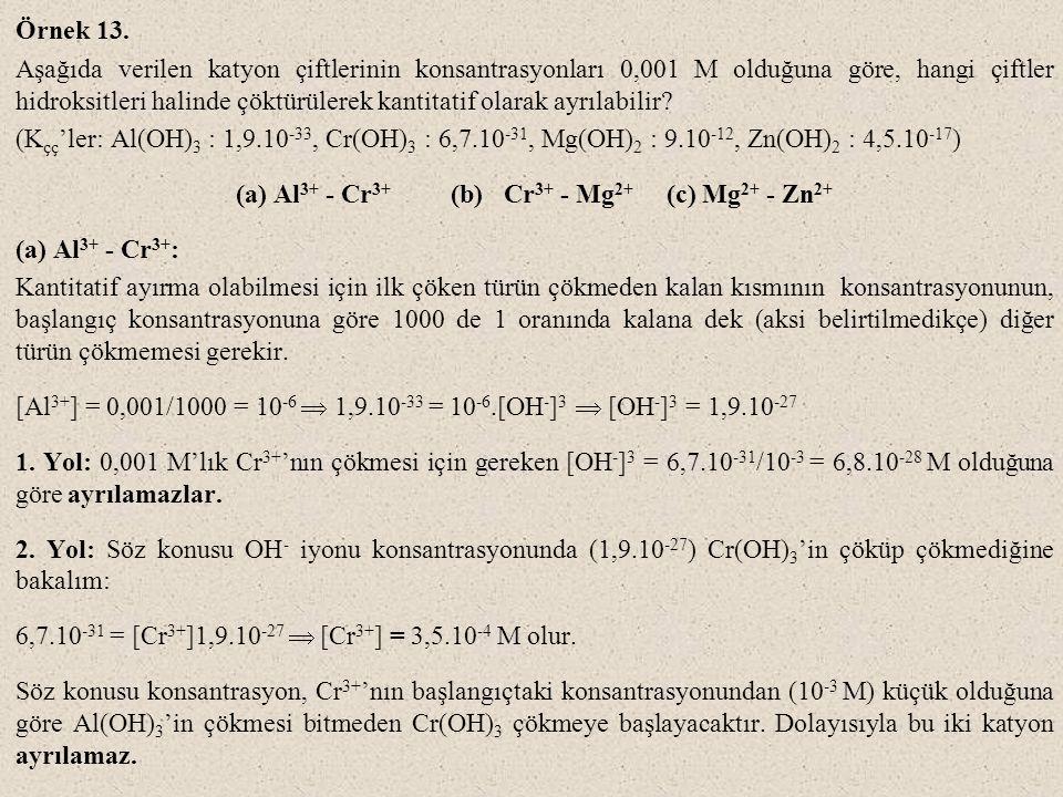 Örnek 13. Aşağıda verilen katyon çiftlerinin konsantrasyonları 0,001 M olduğuna göre, hangi çiftler hidroksitleri halinde çöktürülerek kantitatif olar