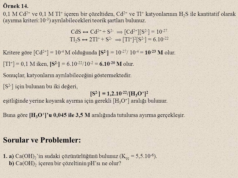 Örnek 14. 0,1 M Cd 2+ ve 0,1 M Tl + içeren bir çözeltiden, Cd 2+ ve Tl + katyonlarının H 2 S ile kantitatif olarak (ayırma kriteri:10 -3 ) ayrılabilec