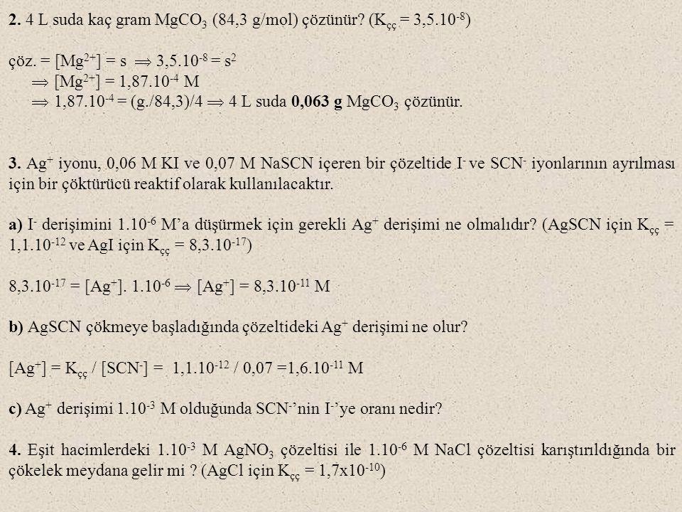 2. 4 L suda kaç gram MgCO 3 (84,3 g/mol) çözünür? (K çç = 3,5.10 -8 ) çöz. = [Mg 2+ ] = s  3,5.10 -8 = s 2  [Mg 2+ ] = 1,87.10 -4 M  1,87.10 -4 = (