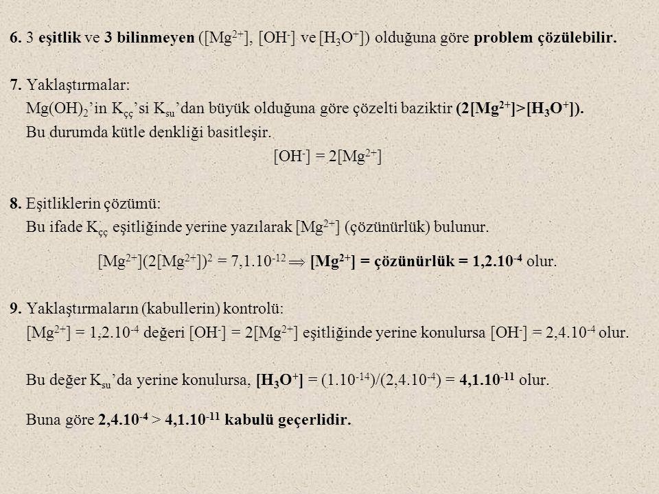 6. 3 eşitlik ve 3 bilinmeyen ([Mg 2+ ], [OH - ] ve [H 3 O + ]) olduğuna göre problem çözülebilir. 7. Yaklaştırmalar: Mg(OH) 2 'in K çç 'si K su 'dan b