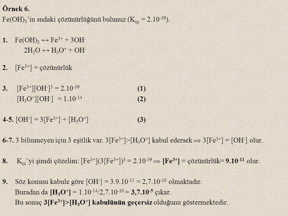 Örnek 6. Fe(OH) 3 'in sudaki çözünürlüğünü bulunuz (K çç = 2.10 -39 ). 1. Fe(OH) 3 ↔ Fe 3+ + 3OH - 2H 2 O ↔ H 3 O + + OH - 2. [Fe 3+ ] = çözünürlük 3.