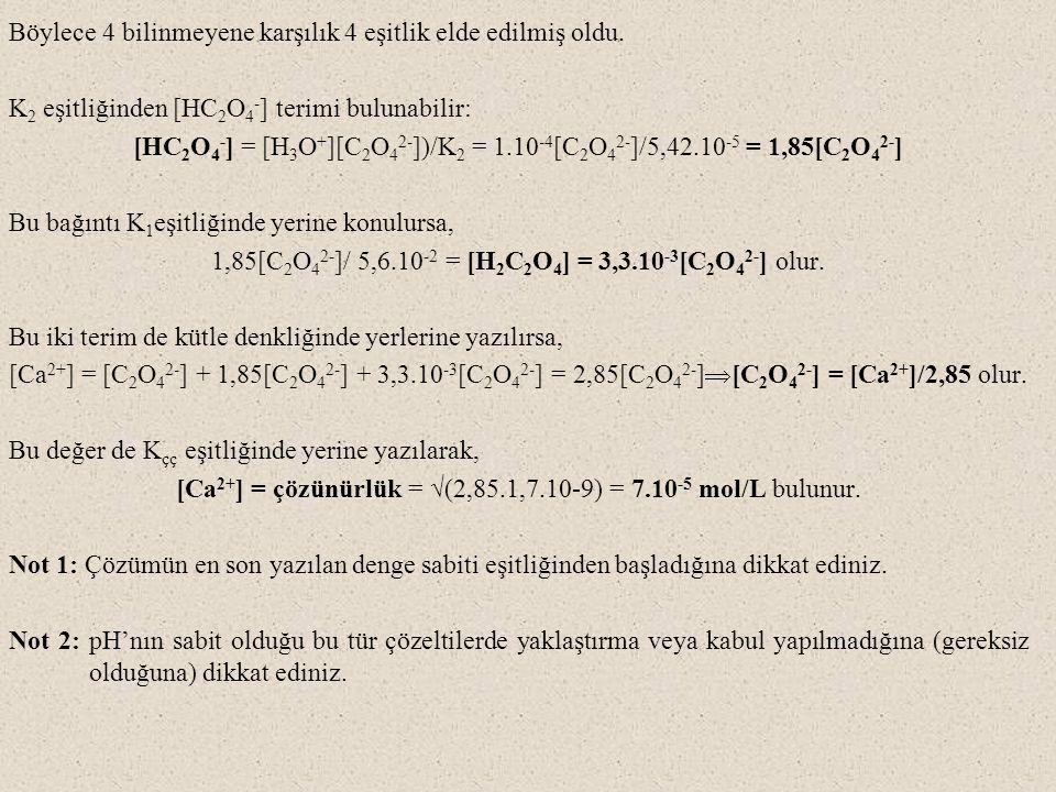 Böylece 4 bilinmeyene karşılık 4 eşitlik elde edilmiş oldu. K 2 eşitliğinden [HC 2 O 4 - ] terimi bulunabilir: [HC 2 O 4 - ] = [H 3 O + ][C 2 O 4 2- ]