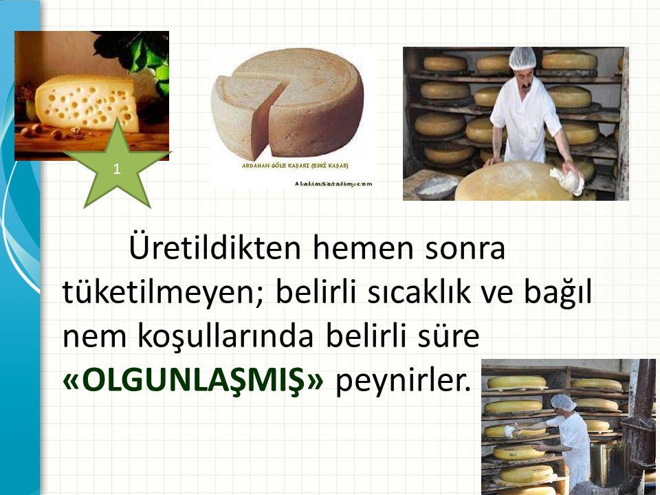 Üretildikten hemen sonra tüketilmeyen; belirli sıcaklık ve bağıl nem koşullarında belirli süre «OLGUNLAŞMIŞ» peynirler. 1