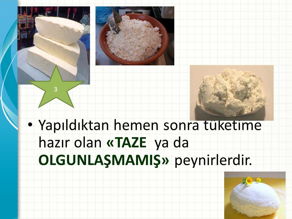 Yapıldıktan hemen sonra tüketime hazır olan «TAZE ya da OLGUNLAŞMAMIŞ» peynirlerdir. 3