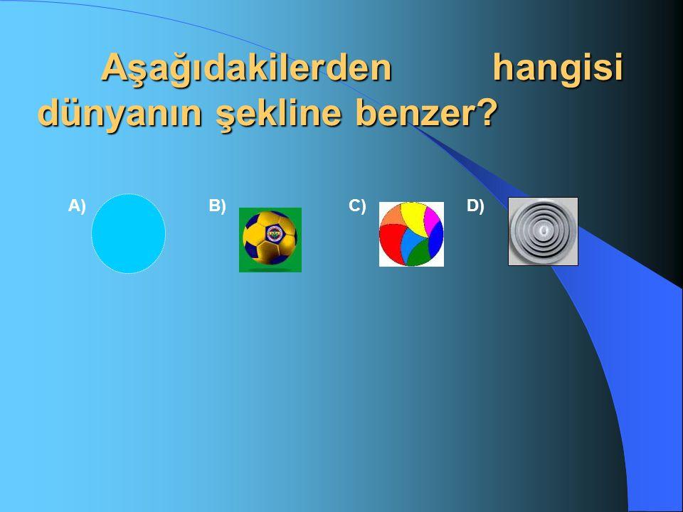 Aşağıdakilerden hangisi dünyanın şekline benzer? Aşağıdakilerden hangisi dünyanın şekline benzer? A)B) C)D)