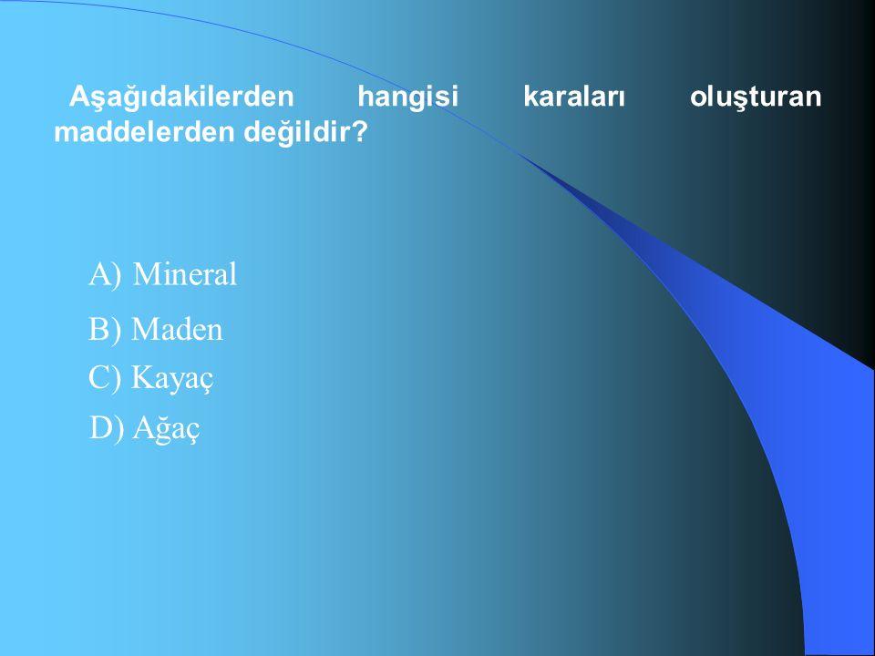 Aşağıdakilerden hangisi karaları oluşturan maddelerden değildir? A) Mineral B) Maden C) Kayaç D) Ağaç