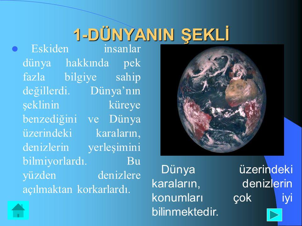 1-DÜNYANIN ŞEKLİ Eskiden insanlar dünya hakkında pek fazla bilgiye sahip değillerdi. Dünya'nın şeklinin küreye benzediğini ve Dünya üzerindeki karalar